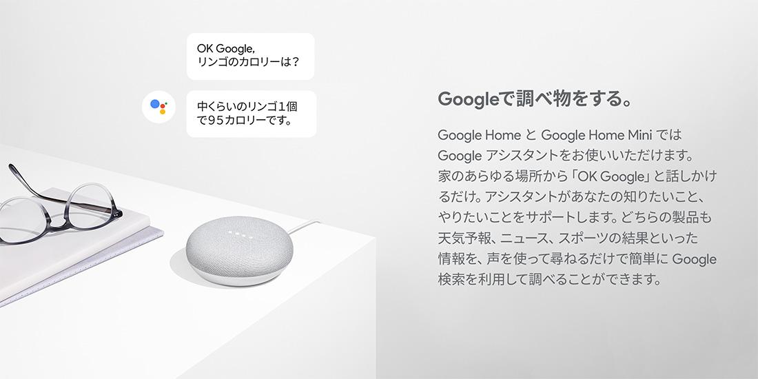 Googleで調べ物をする。 Google HomeとGoogle Home MiniではGoogle アシスタントをお使いいただけます。家のあらゆる場所から「OK Google」と話しかけるだけ。アシスタントからあなたの知りたいこと、やりたいことをサポートします。どちらの製品も天気予報、ニュース、スポーツの結果といった情報を、声を使って尋ねるだけで簡単に Google検索を利用して調べることができます。